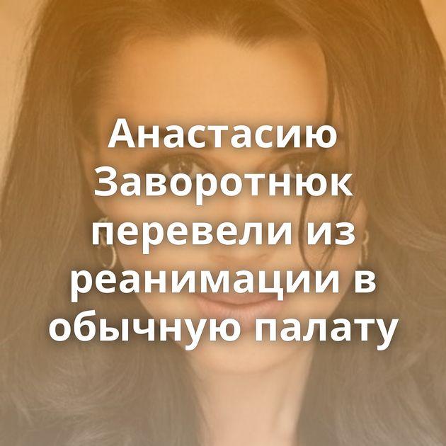 Анастасию Заворотнюк перевели из реанимации в обычную палату