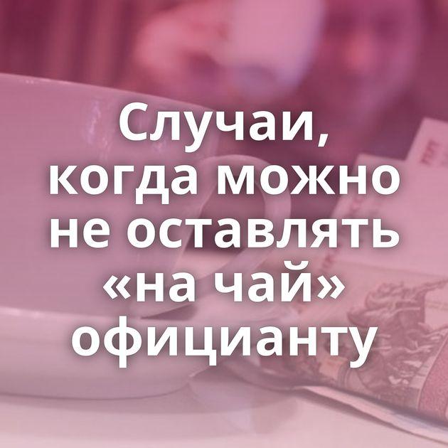Случаи, когда можно не оставлять «на чай» официанту