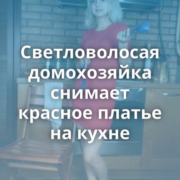 Светловолосая домохозяйка снимает красное платье на кухне
