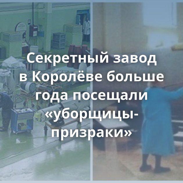 Секретный завод вКоролёве больше года посещали «уборщицы-призраки»
