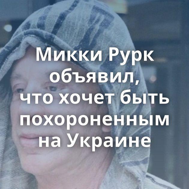 Микки Рурк объявил, чтохочет быть похороненным наУкраине