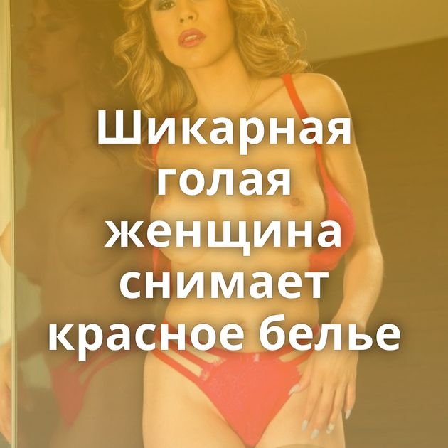 Шикарная голая женщина снимает красное белье