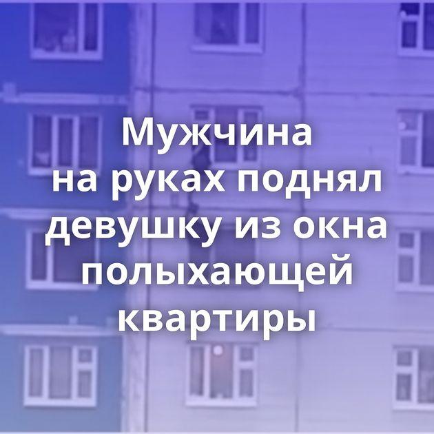 Мужчина наруках поднял девушку изокна полыхающей квартиры