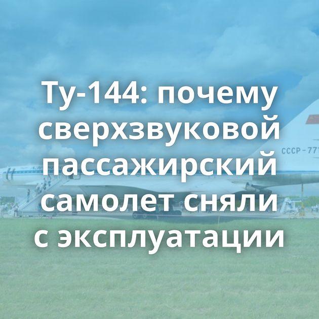 Ту-144: почему сверхзвуковой пассажирский самолет сняли сэксплуатации