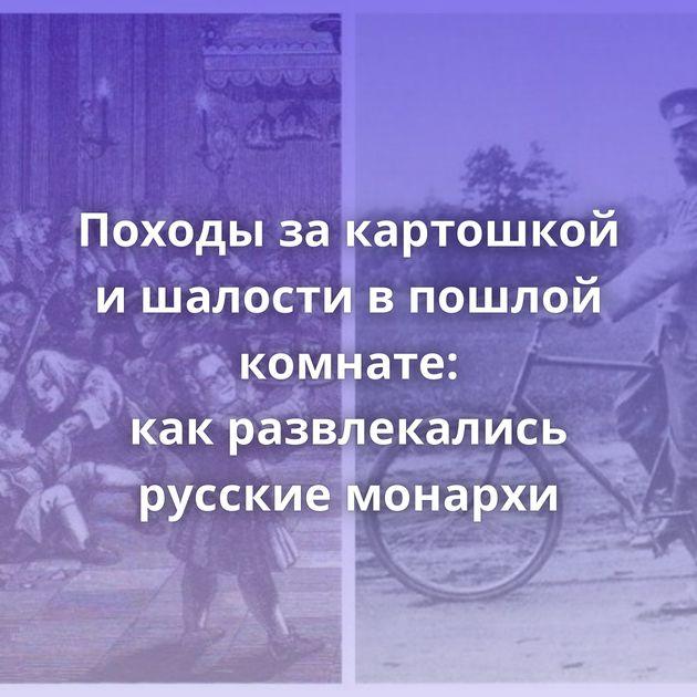 Походы закартошкой ишалости впошлой комнате: какразвлекались русские монархи