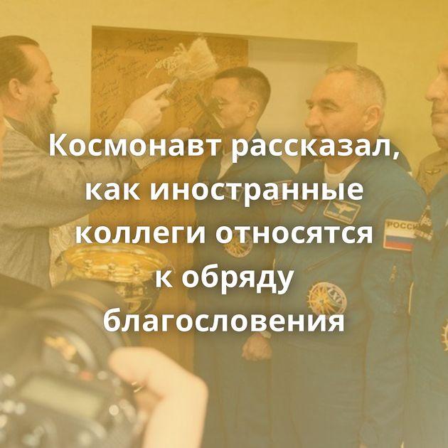Космонавт рассказал, какиностранные коллеги относятся кобряду благословения