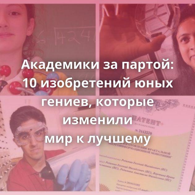 Академики запартой: 10изобретений юных гениев, которые изменили мирклучшему