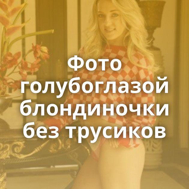 Фото голубоглазой блондиночки без трусиков