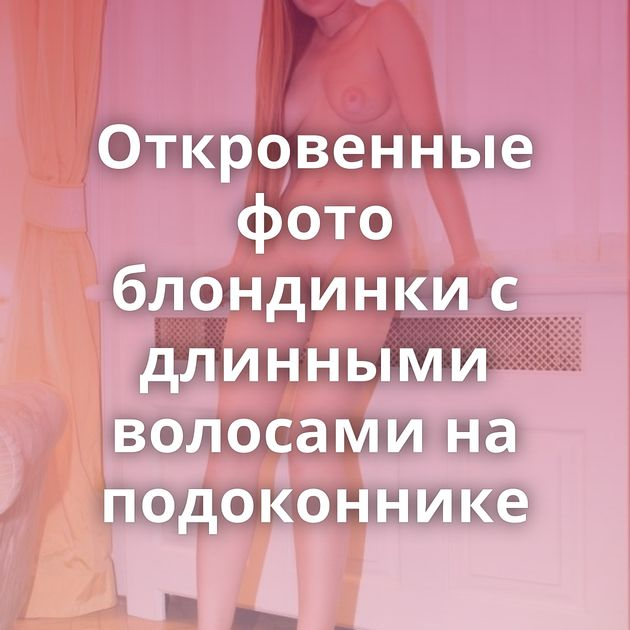 Откровенные фото блондинки с длинными волосами на подоконнике
