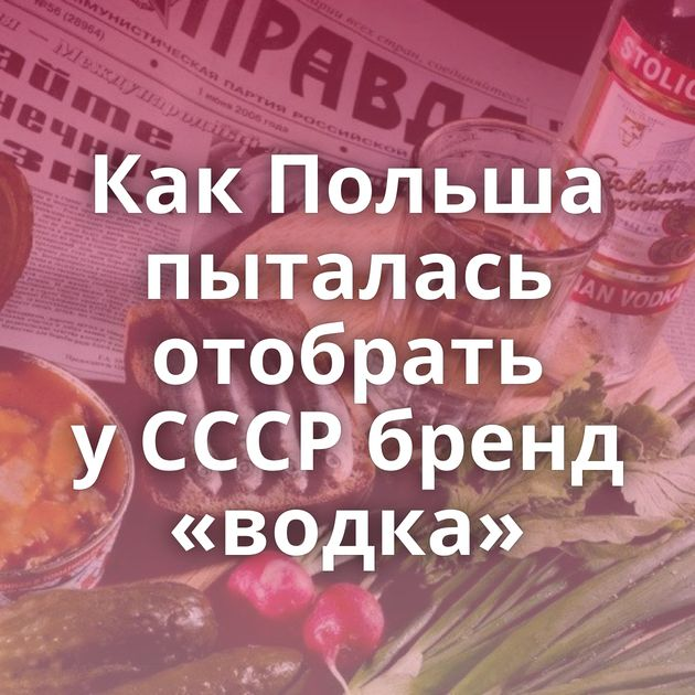 КакПольша пыталась отобрать уСССР бренд «водка»