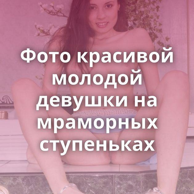 Фото красивой молодой девушки на мраморных ступеньках