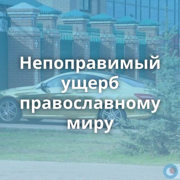 Непоправимый ущерб православному миру