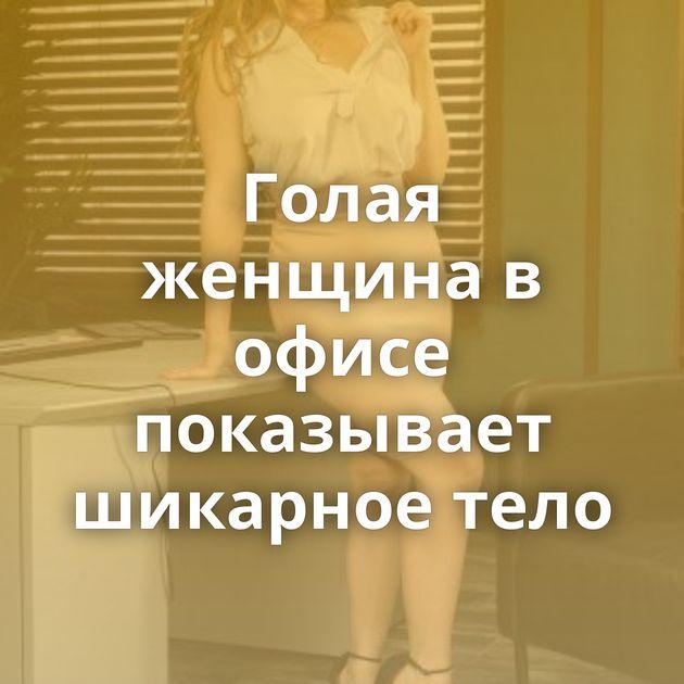 Голая женщина в офисе показывает шикарное тело