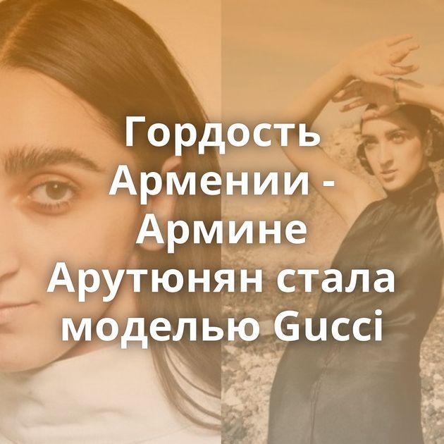 Гордость Армении - Армине Арутюнян стала моделью Gucci