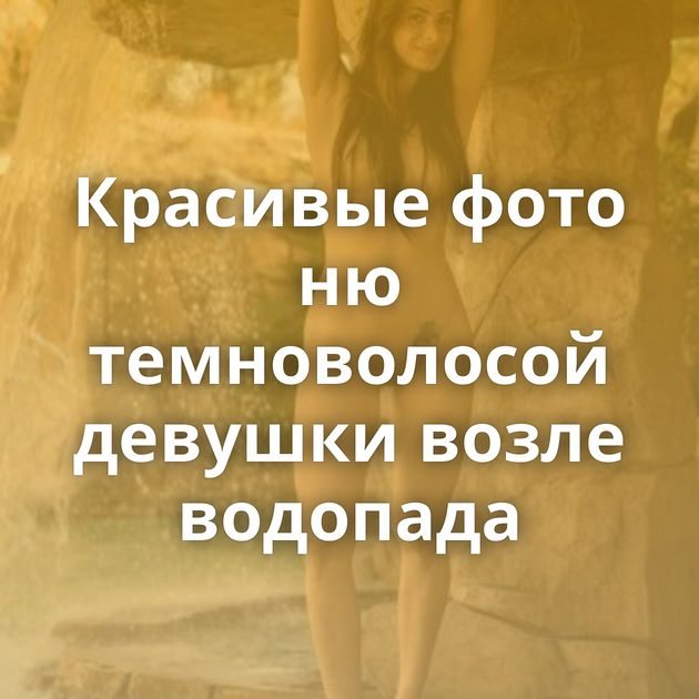 Красивые фото ню темноволосой девушки возле водопада