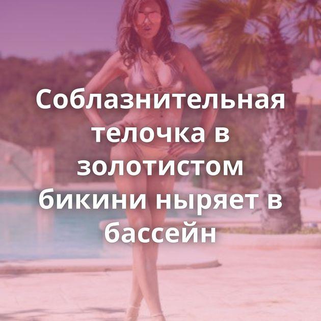 Соблазнительная телочка в золотистом бикини ныряет в бассейн