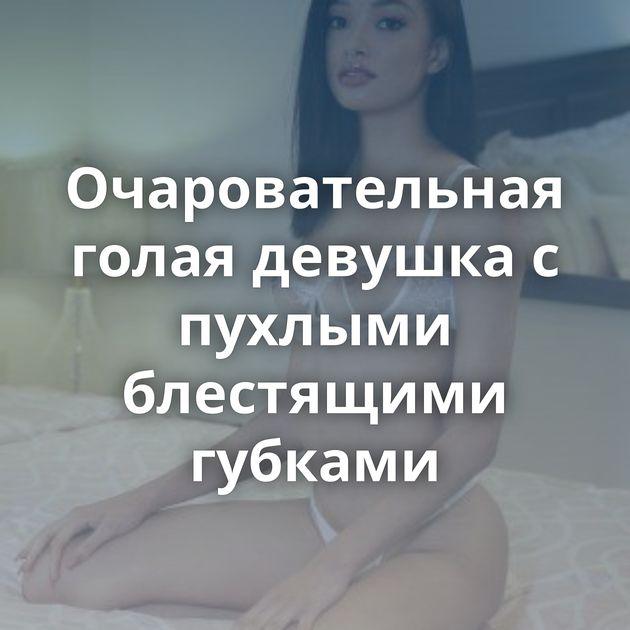 Очаровательная голая девушка с пухлыми блестящими губками
