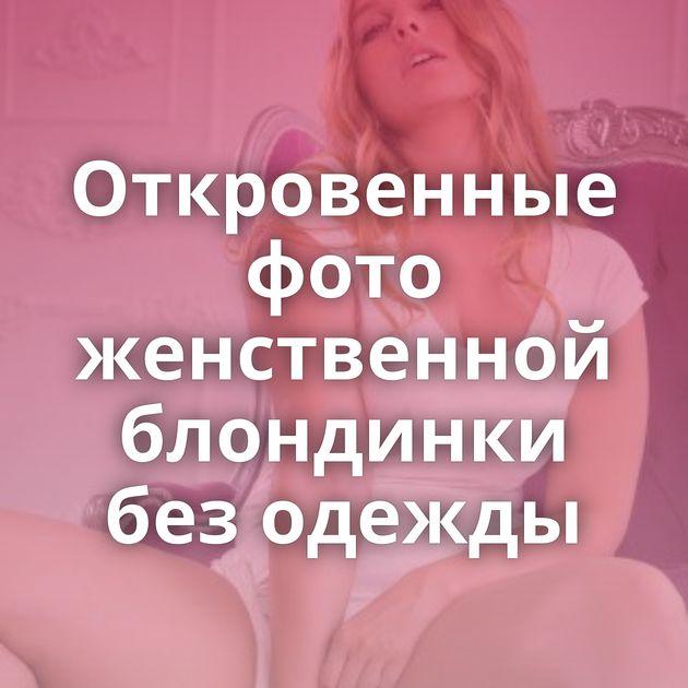 Откровенные фото женственной блондинки без одежды