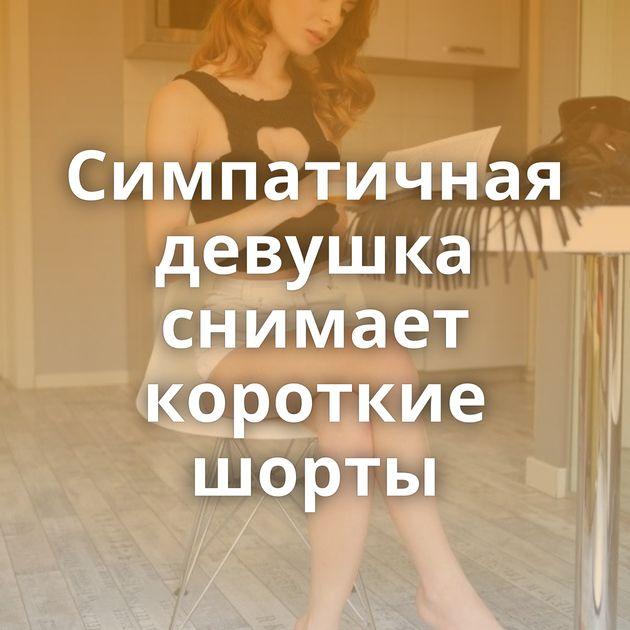 Симпатичная девушка снимает короткие шорты