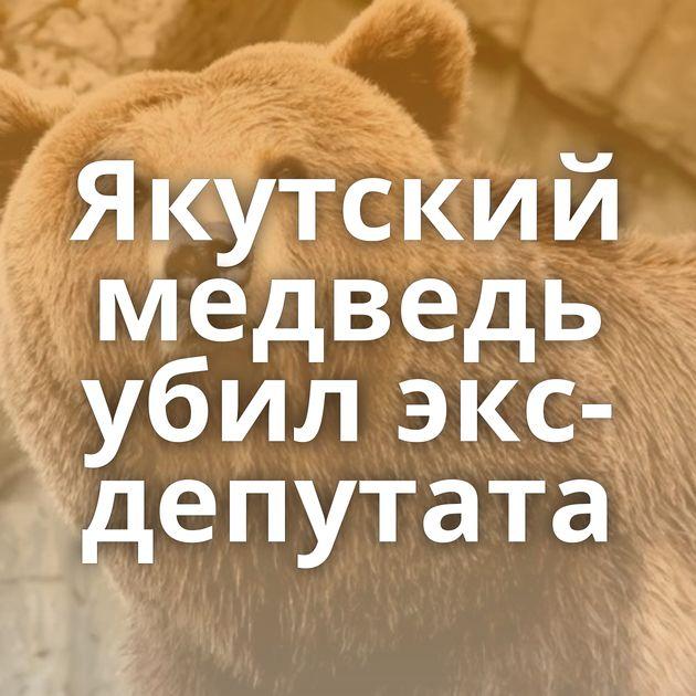 Якутский медведь убил экс-депутата