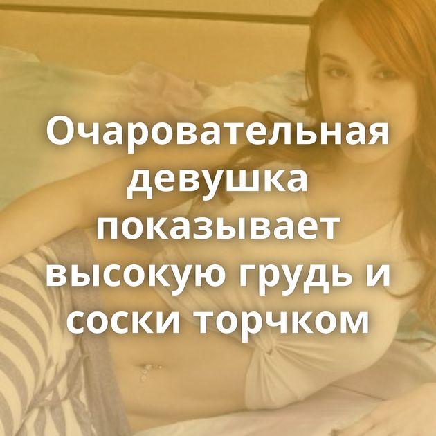 Очаровательная девушка показывает высокую грудь и соски торчком