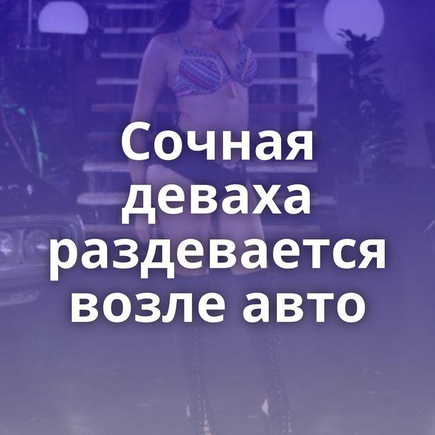 Сочная деваха раздевается возле авто