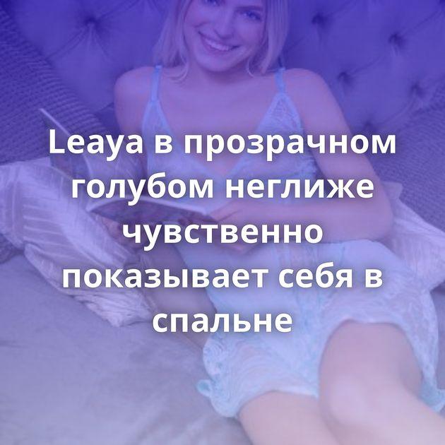 Leaya в прозрачном голубом неглиже чувственно показывает себя в спальне