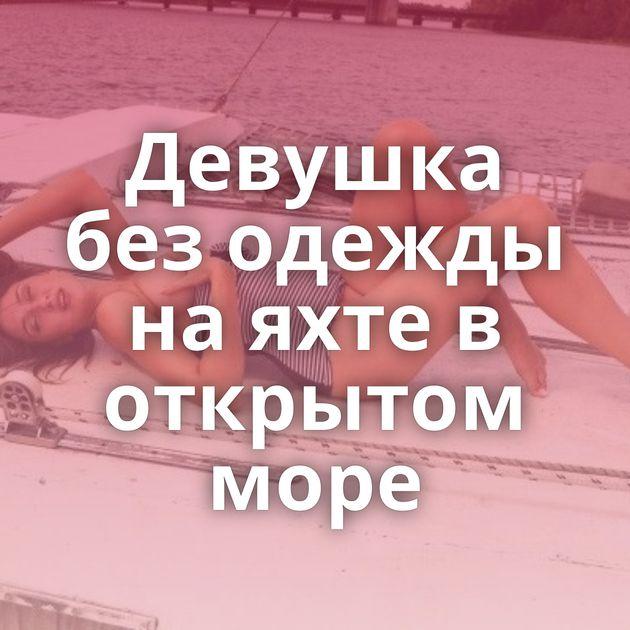 Девушка без одежды на яхте в открытом море