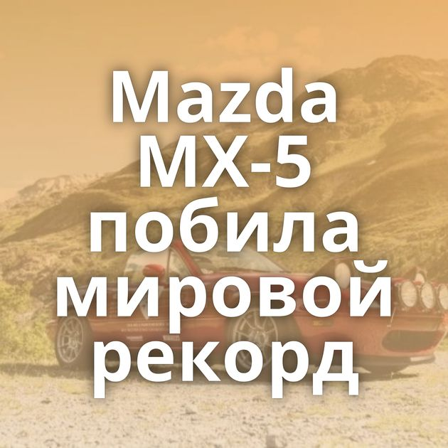 Mazda MX-5 побила мировой рекорд