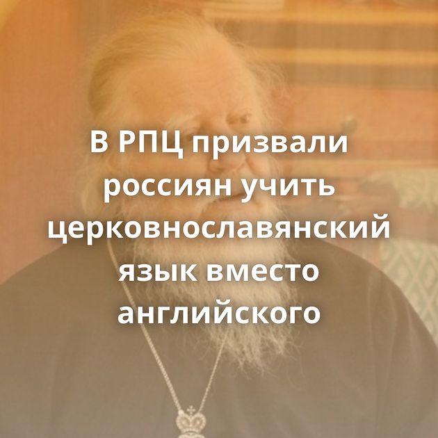 ВРПЦпризвали россиян учить церковнославянский язык вместо английского