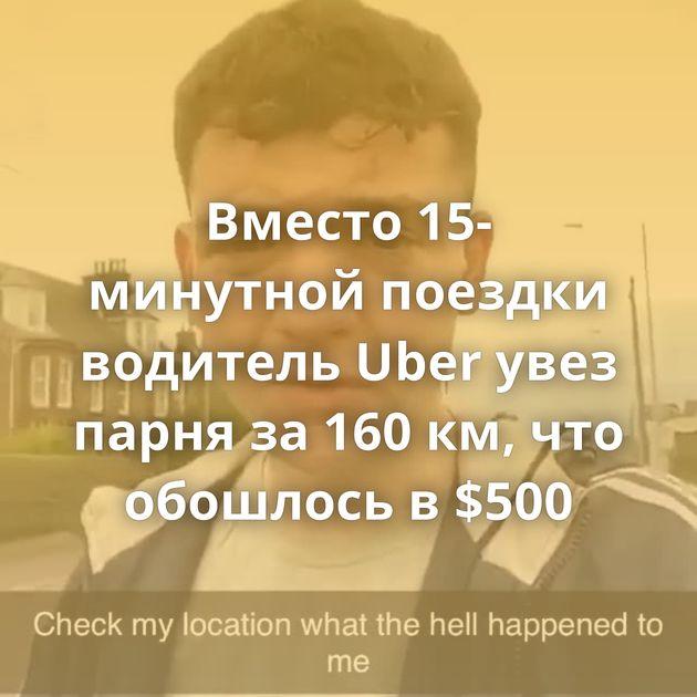 Вместо 15-минутной поездки водитель Uber увез парня за 160 км, что обошлось в $500