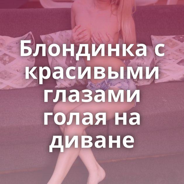 Блондинка с красивыми глазами голая на диване