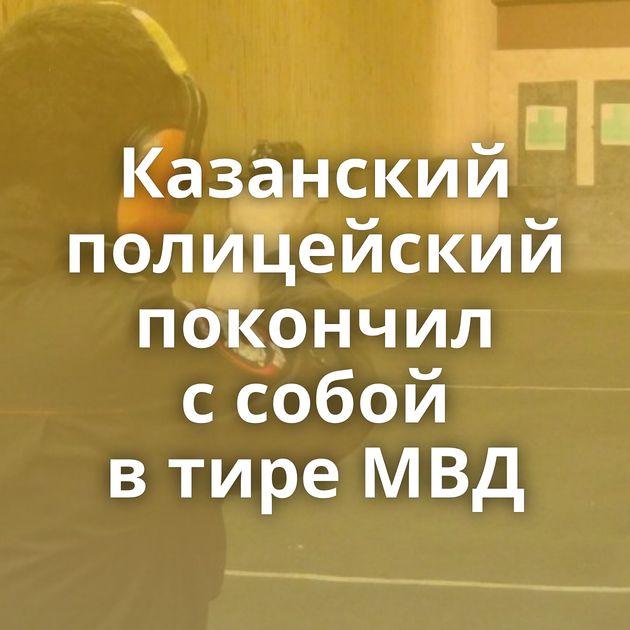 Казанский полицейский покончил ссобой втире МВД