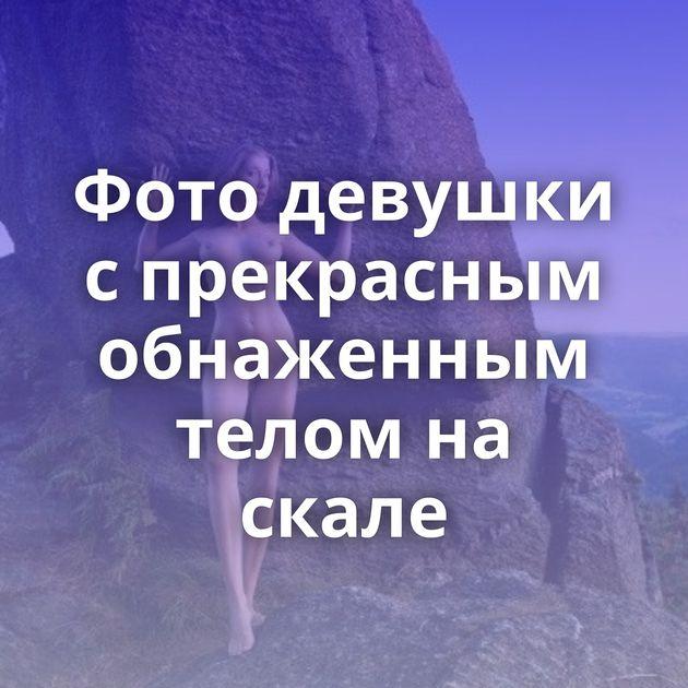 Фото девушки с прекрасным обнаженным телом на скале