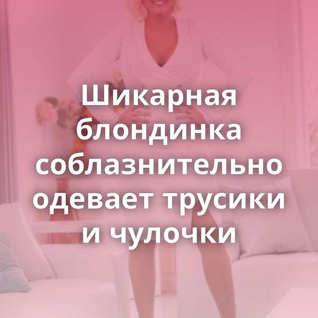 Шикарная блондинка соблазнительно одевает трусики и чулочки