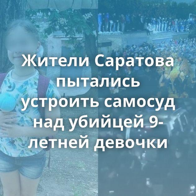 Жители Саратова пытались устроить самосуд надубийцей 9-летней девочки