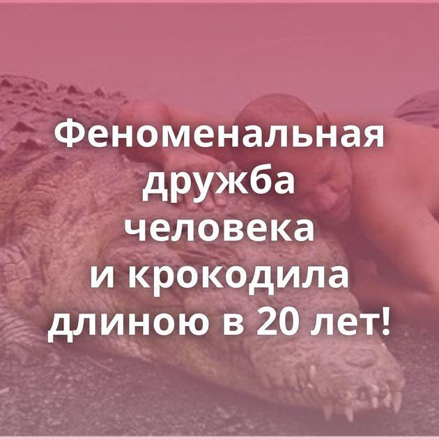 Феноменальная дружба человека икрокодила длиною в20лет!