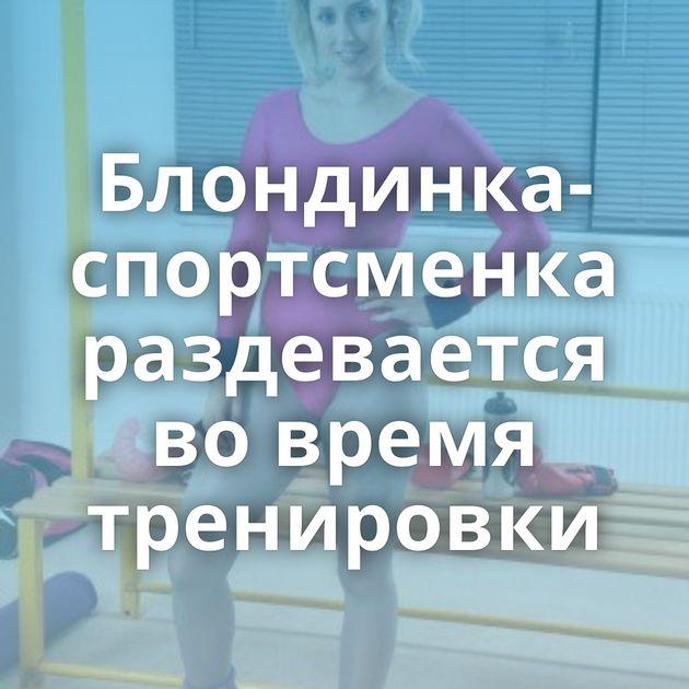 Блондинка-спортсменка раздевается во время тренировки