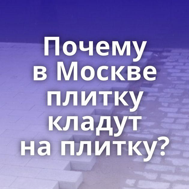 Почему вМоскве плитку кладут наплитку?