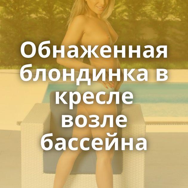 Обнаженная блондинка в кресле возле бассейна