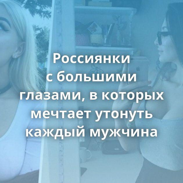 Россиянки сбольшими глазами, вкоторых мечтает утонуть каждый мужчина
