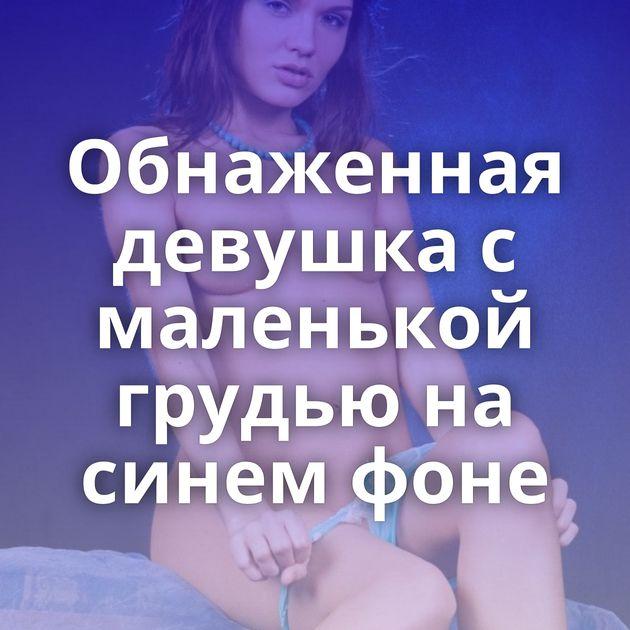 Обнаженная девушка с маленькой грудью на синем фоне