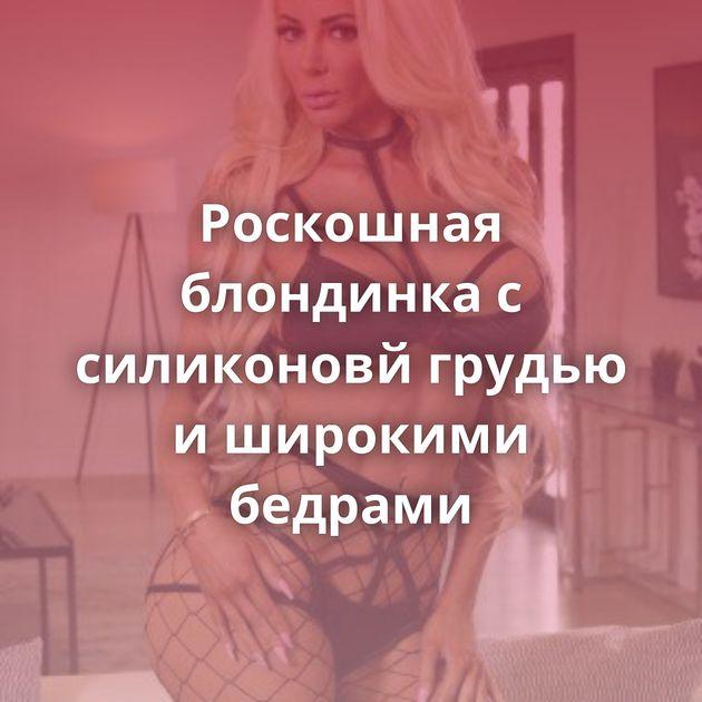 Роскошная блондинка с силиконовй грудью и широкими бедрами