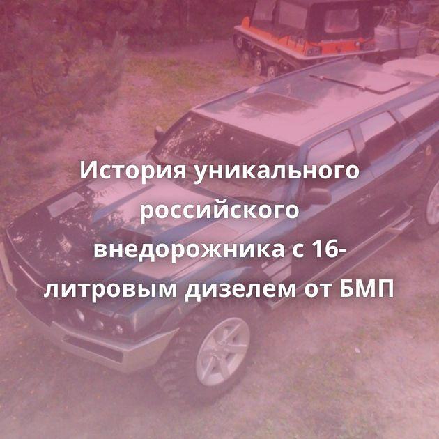 История уникального российского внедорожника с16-литровым дизелем отБМП