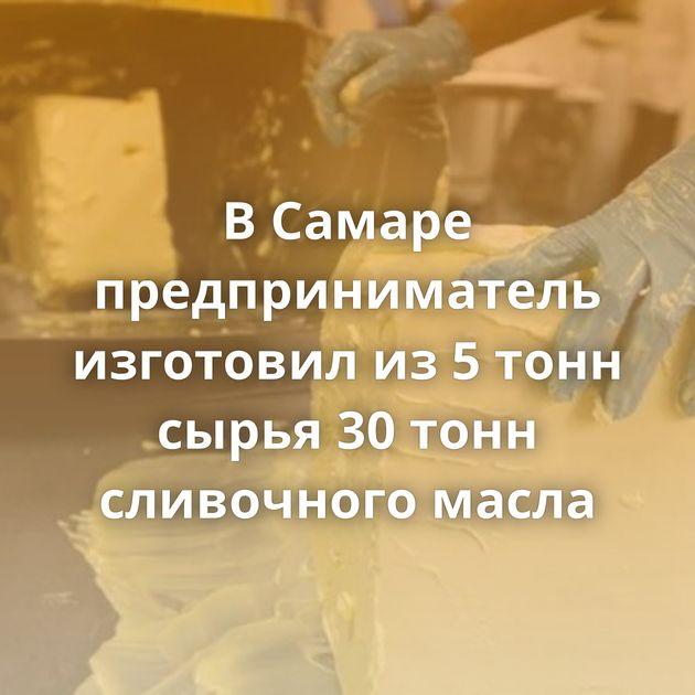 ВСамаре предприниматель изготовил из5тонн сырья 30тонн сливочного масла