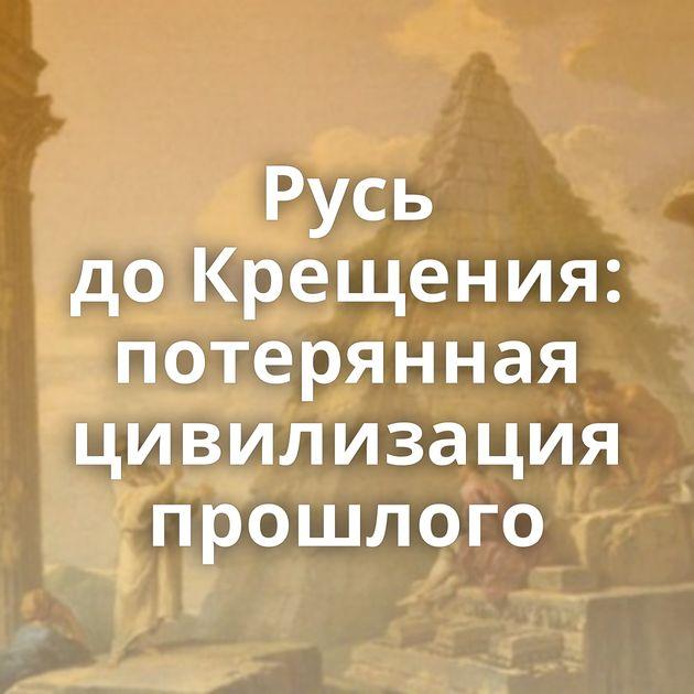 Русь доКрещения: потерянная цивилизация прошлого