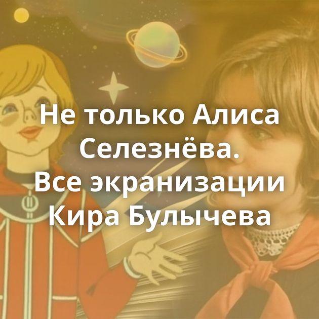 Нетолько Алиса Селезнёва. Всеэкранизации Кира Булычева