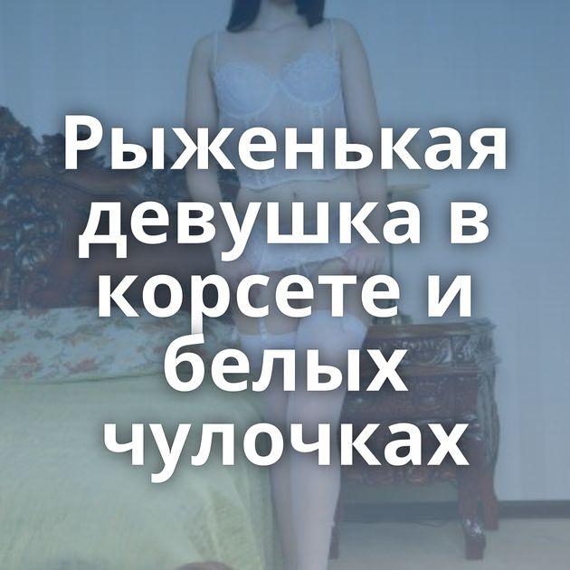 Рыженькая девушка в корсете и белых чулочках