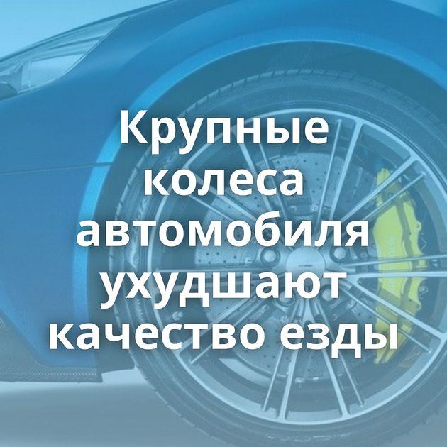 Крупные колеса автомобиля ухудшают качество езды