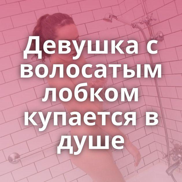 Девушка с волосатым лобком купается в душе